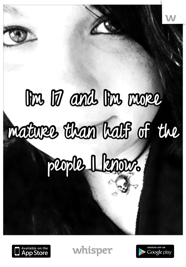 I'm 17 and I'm more mature than half of the people I know.