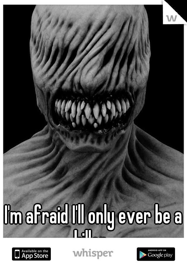 I'm afraid I'll only ever be a killer...