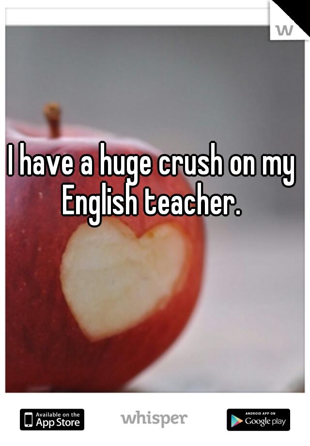 I have a huge crush on my English teacher.