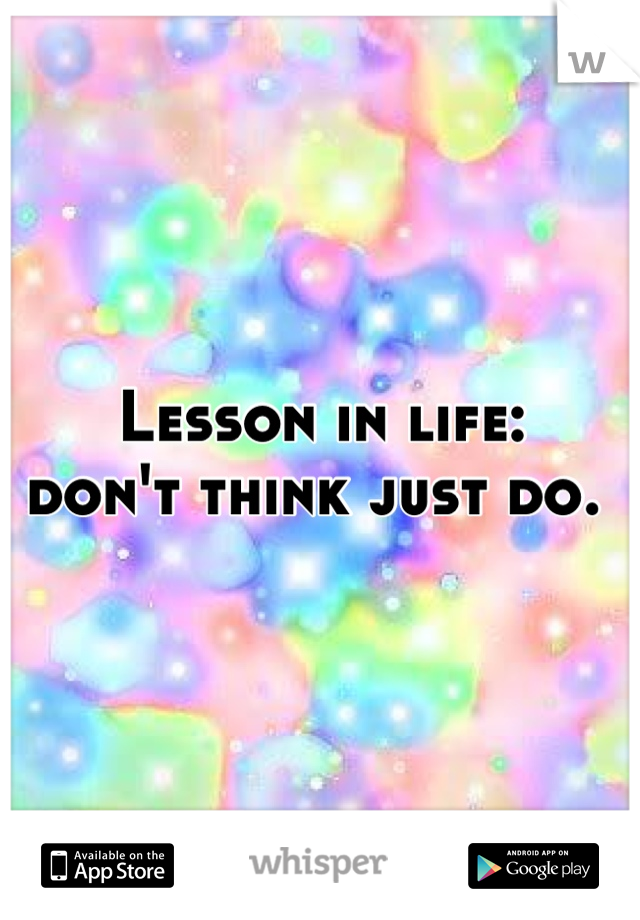 Lesson in life:      don't think just do.