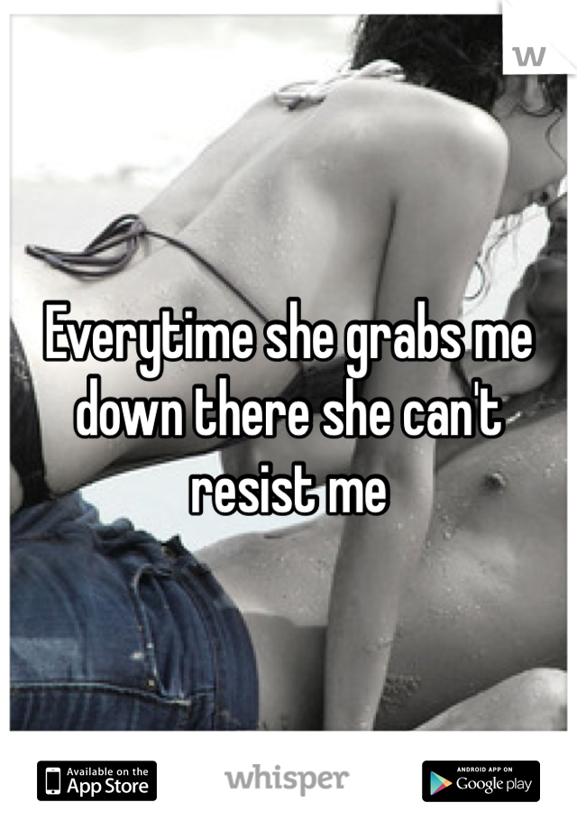 Everytime she grabs me down there she can't resist me
