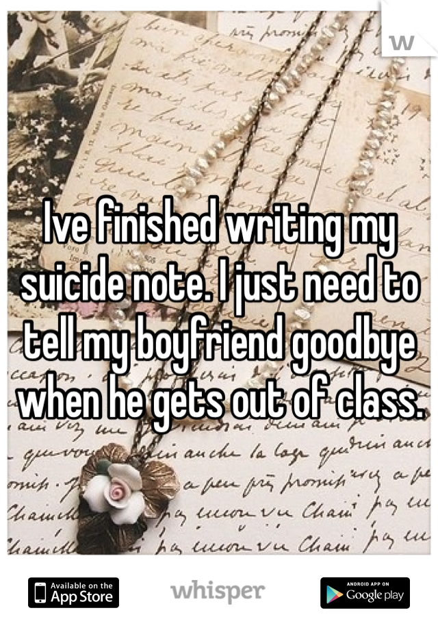 Ive finished writing my suicide note. I just need to tell my boyfriend goodbye when he gets out of class.