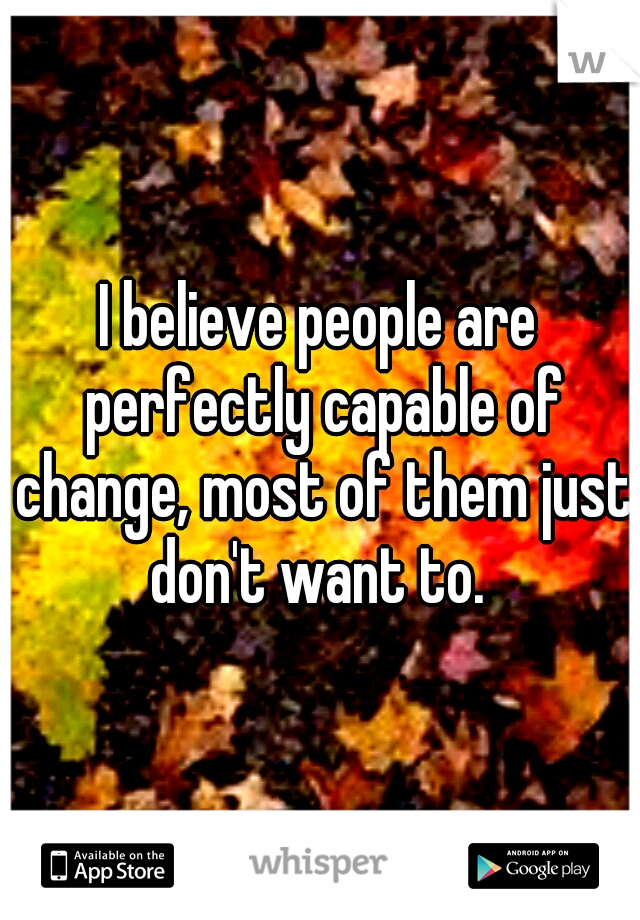 I believe people are perfectly capable of change, most of them just don't want to.
