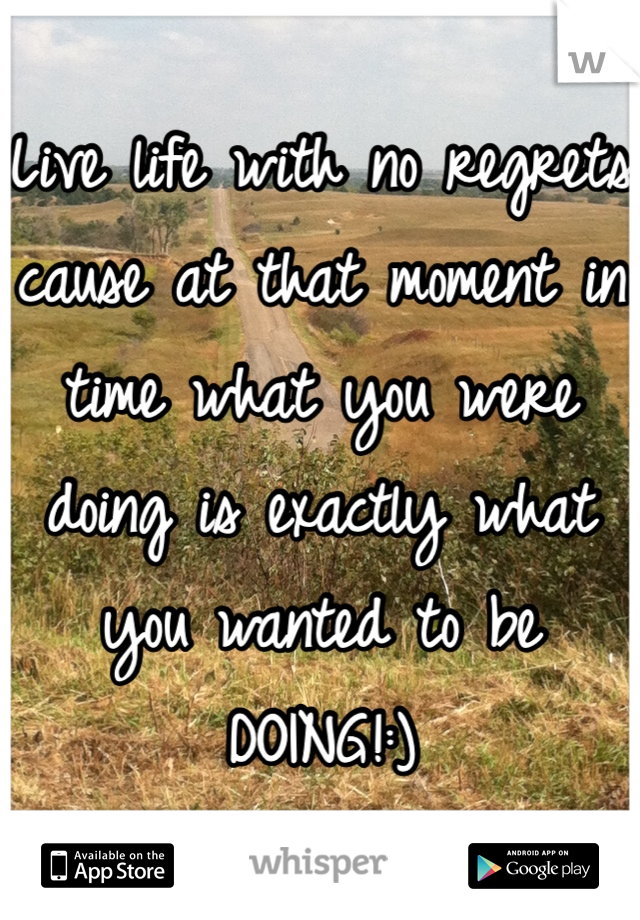 Live life with no regrets cause at that moment in time what you were doing is exactly what you wanted to be DOING!:)
