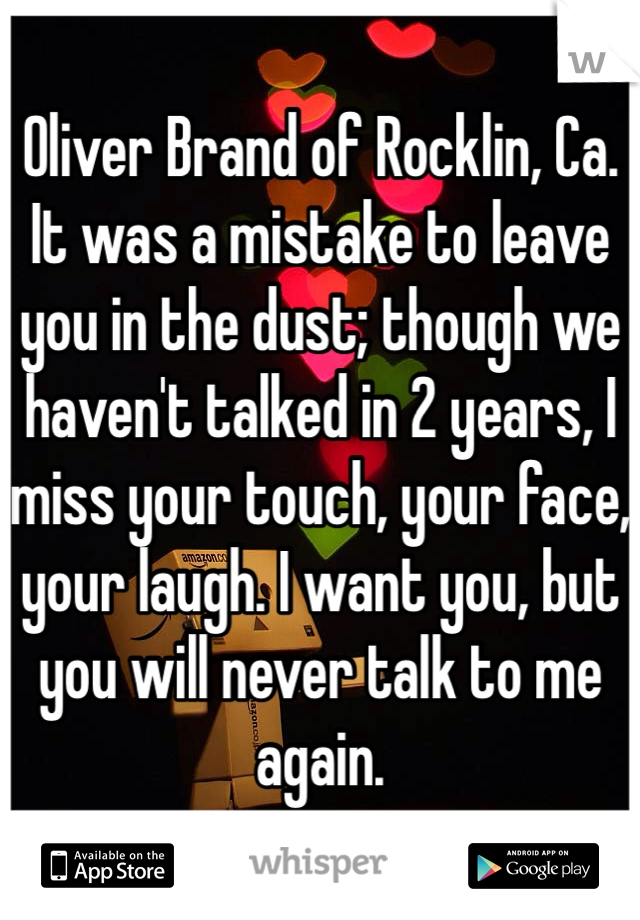 Oliver Brand of Rocklin, Ca. It was a mistake to leave you in the dust; though we haven't talked in 2 years, I miss your touch, your face, your laugh. I want you, but you will never talk to me again.