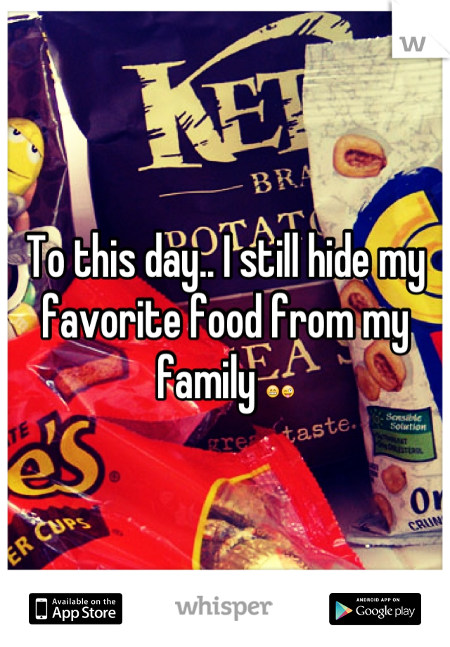 To this day.. I still hide my favorite food from my family 😁😜