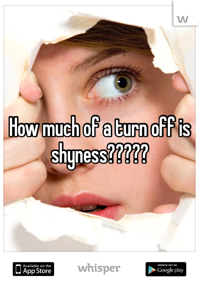 How much of a turn off is shyness?????