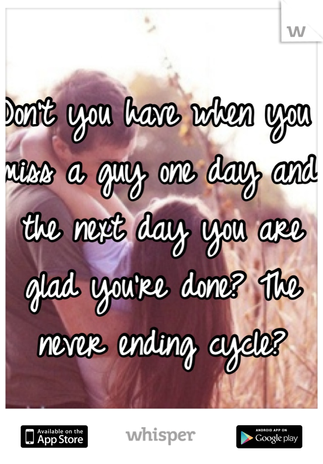 Don't you have when you miss a guy one day and the next day you are glad you're done? The never ending cycle?