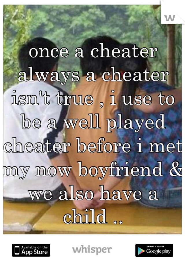 once a cheater always a cheater isn't true , i use to be a well played cheater before i met my now boyfriend & we also have a child ..