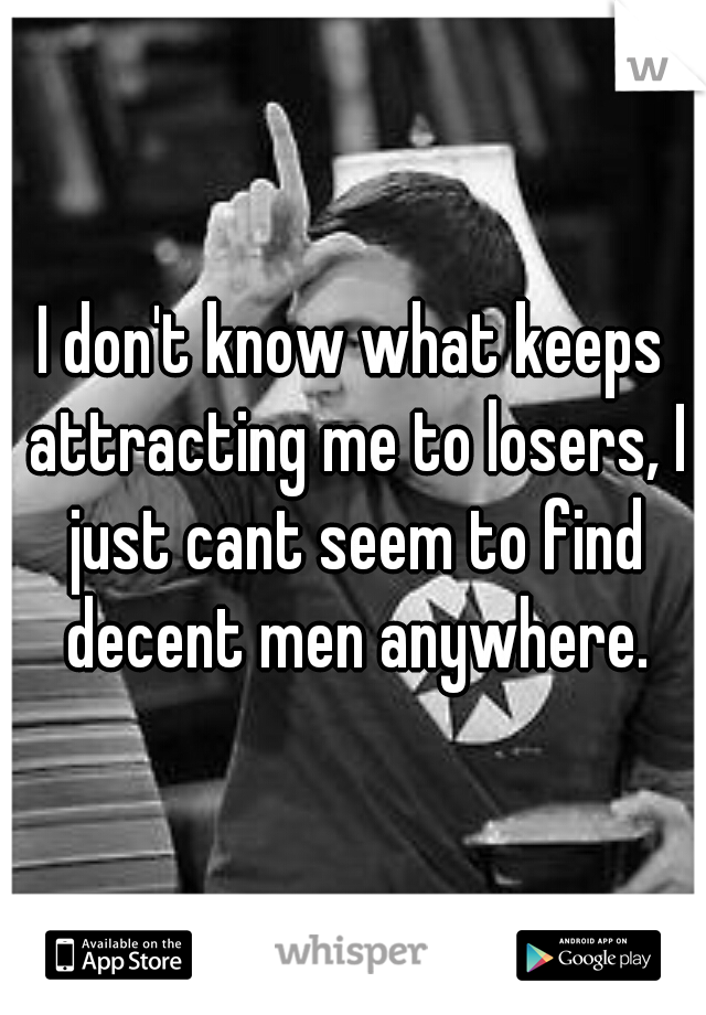 I don't know what keeps attracting me to losers, I just cant seem to find decent men anywhere.