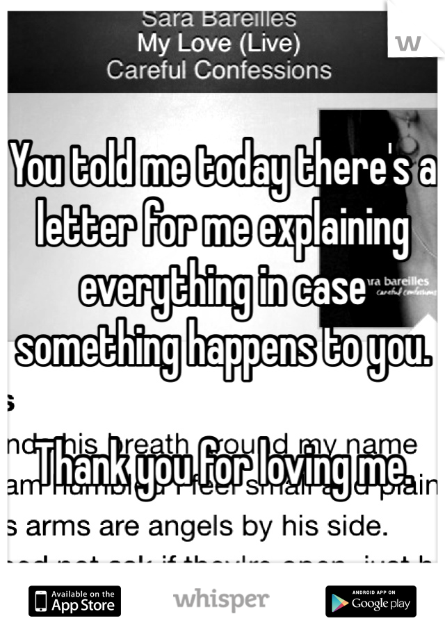 You told me today there's a letter for me explaining everything in case something happens to you.  Thank you for loving me.