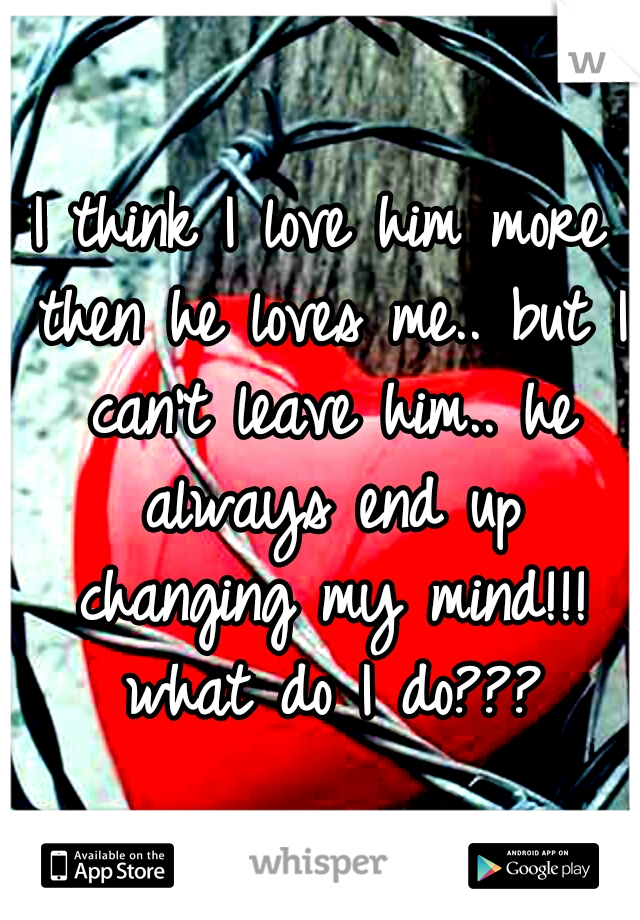 I think I love him more then he loves me.. but I can't leave him.. he always end up changing my mind!!! what do I do???