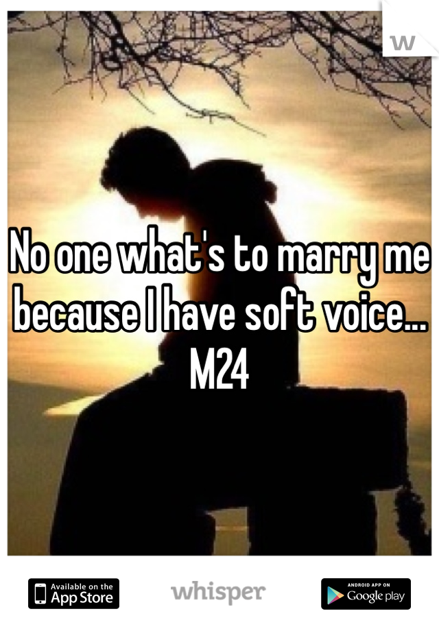 No one what's to marry me because I have soft voice... M24