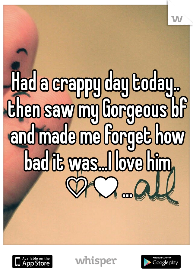 Had a crappy day today.. then saw my Gorgeous bf and made me forget how bad it was...I love him ♡♥...