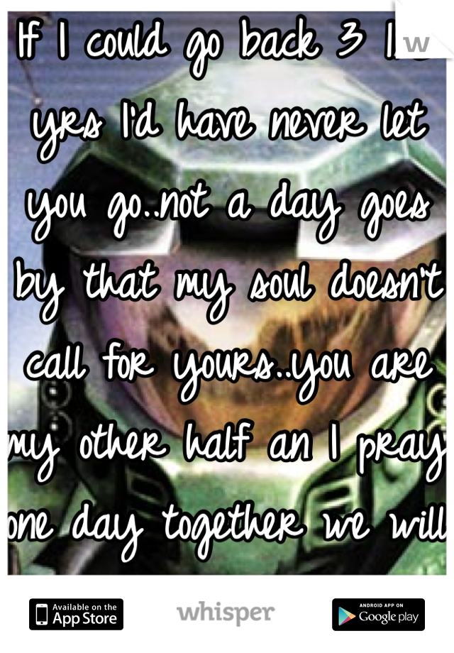 If I could go back 3 1/2 yrs I'd have never let you go..not a day goes by that my soul doesn't call for yours..you are my other half an I pray one day together we will be whole once more