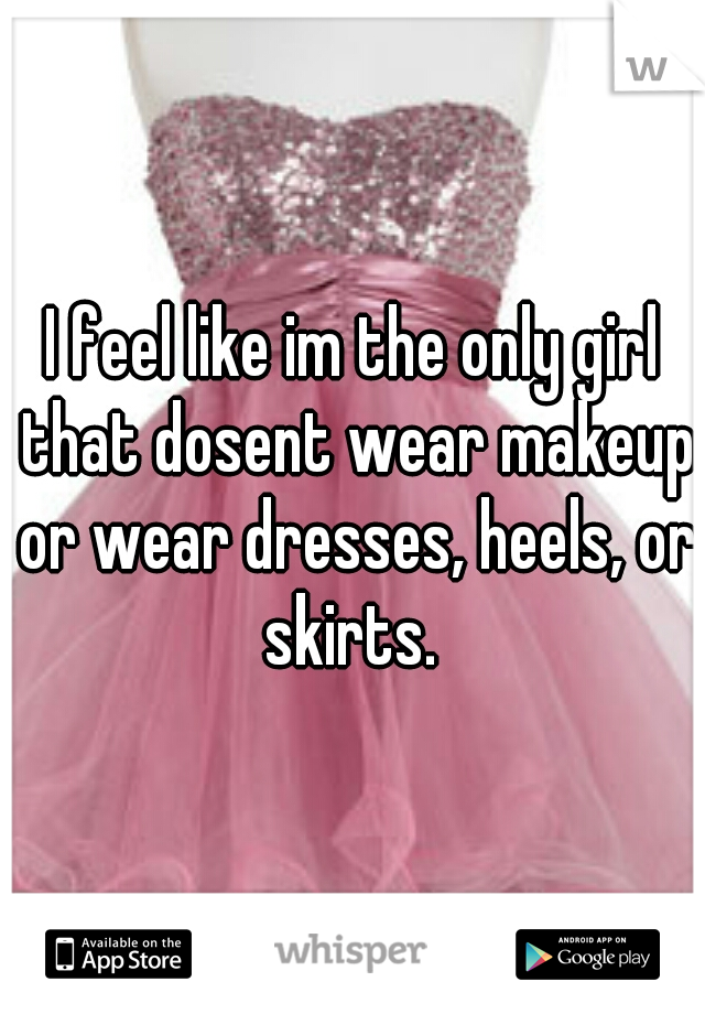 I feel like im the only girl that dosent wear makeup or wear dresses, heels, or skirts.