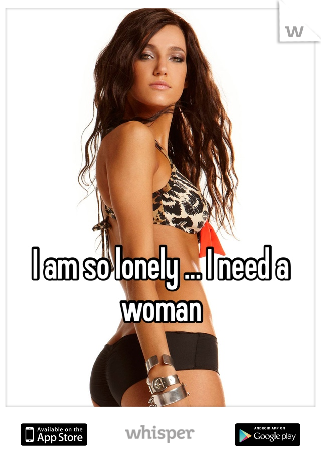 I am so lonely ... I need a woman