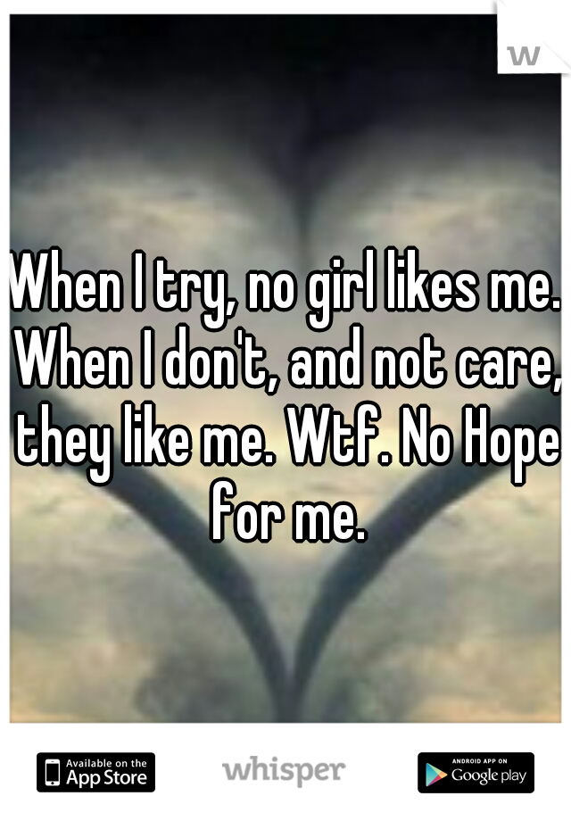 When I try, no girl likes me. When I don't, and not care, they like me. Wtf. No Hope for me.