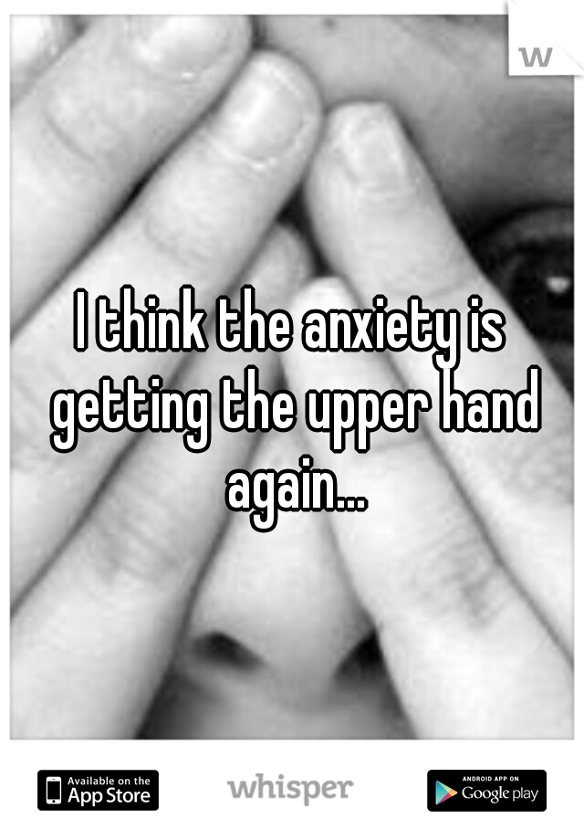 I think the anxiety is getting the upper hand again...