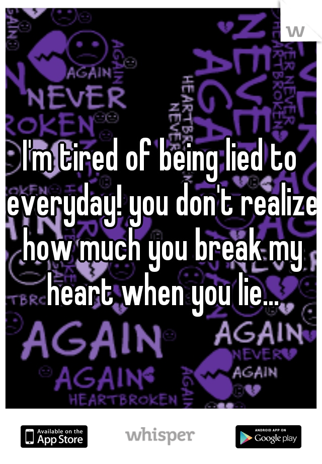 I'm tired of being lied to everyday! you don't realize how much you break my heart when you lie...
