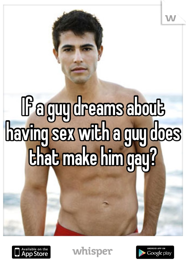 If a guy dreams about having sex with a guy does that make him gay?