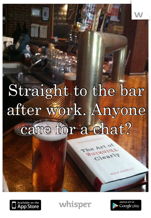Straight to the bar after work. Anyone care for a chat?
