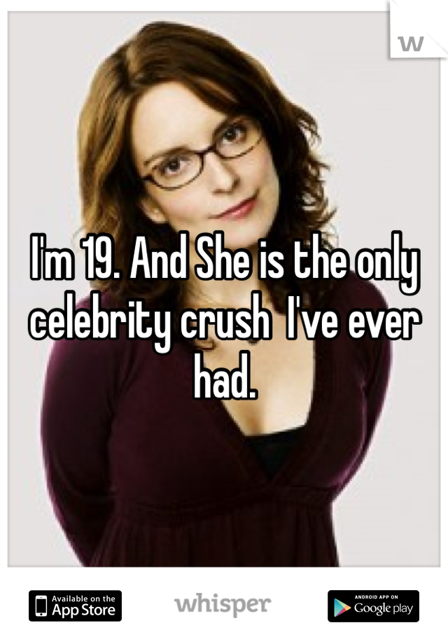 I'm 19. And She is the only celebrity crush  I've ever had.