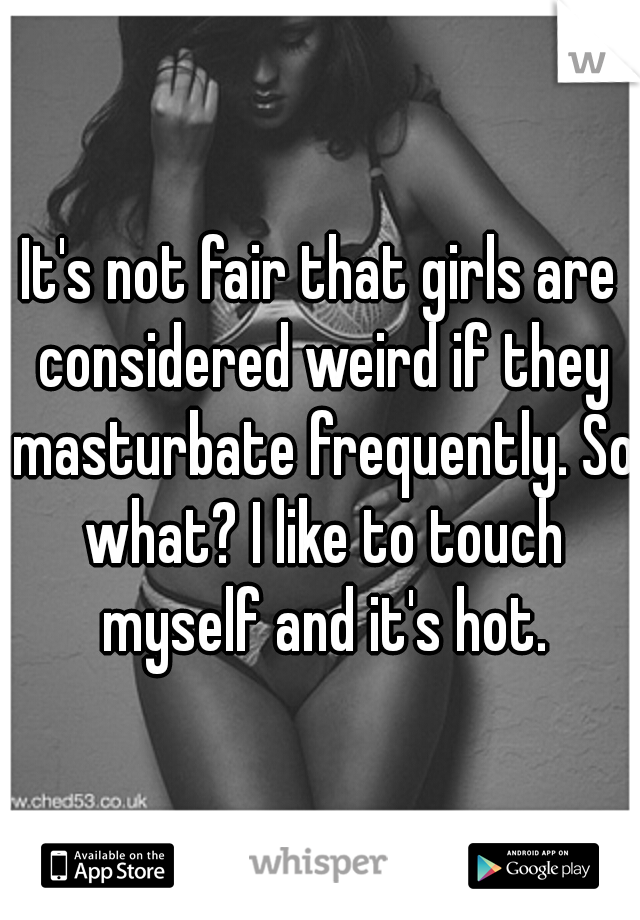 It's not fair that girls are considered weird if they masturbate frequently. So what? I like to touch myself and it's hot.