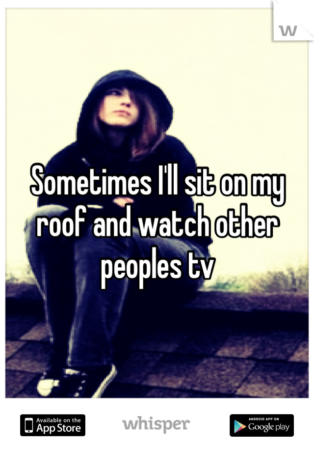 Sometimes I'll sit on my roof and watch other peoples tv