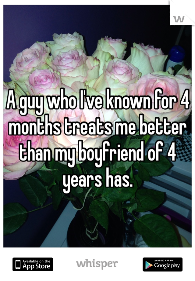 A guy who I've known for 4 months treats me better than my boyfriend of 4 years has.