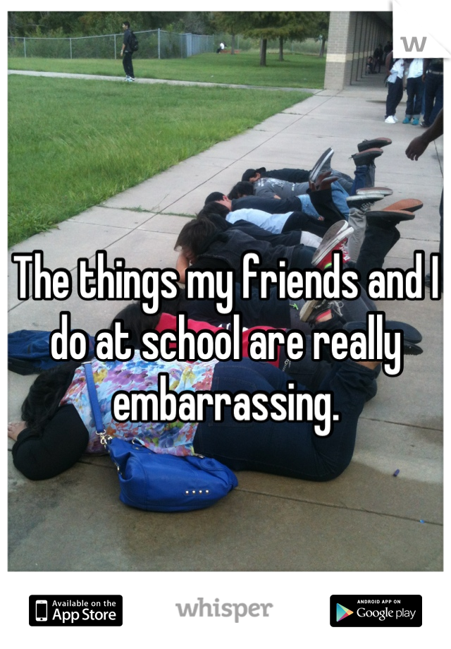 The things my friends and I do at school are really embarrassing.