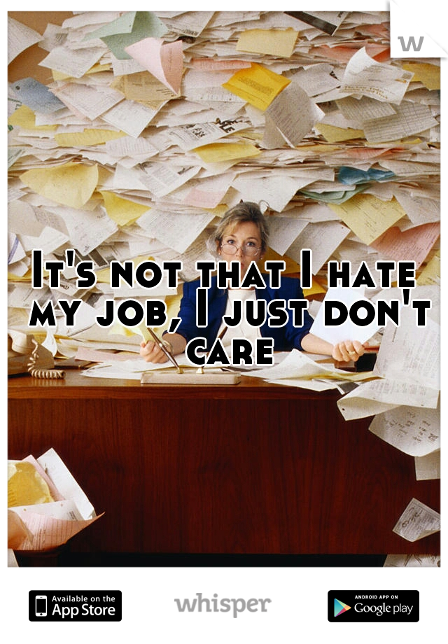 It's not that I hate my job, I just don't care