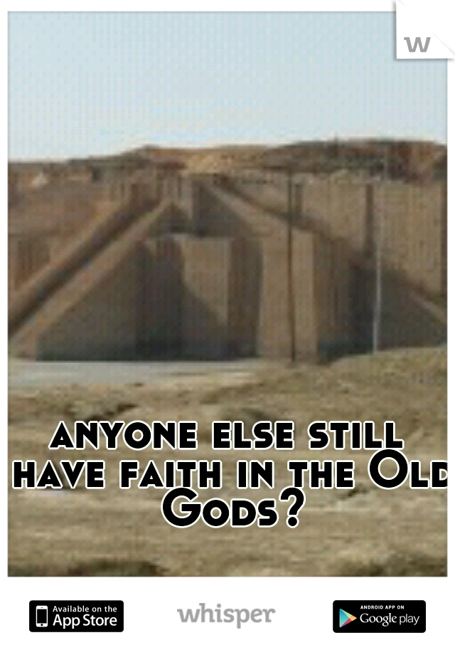 anyone else still have faith in the Old Gods?