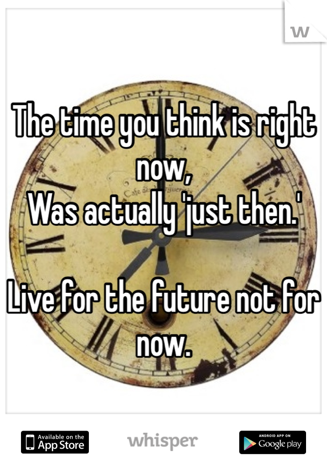 The time you think is right now, Was actually 'just then.'  Live for the future not for now.
