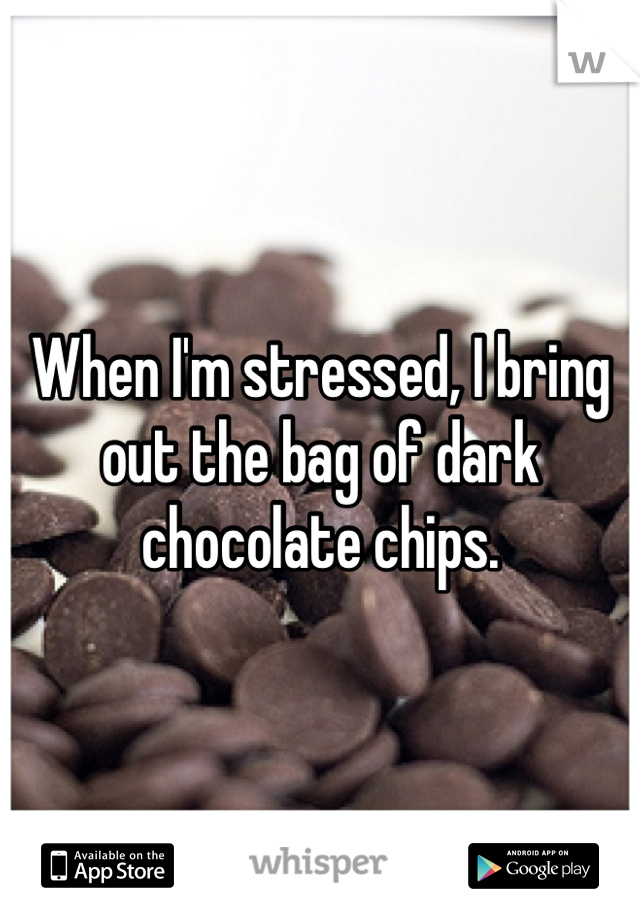 When I'm stressed, I bring out the bag of dark chocolate chips.
