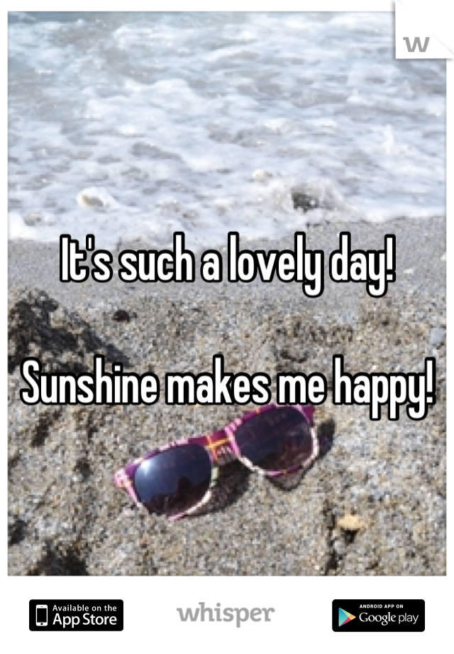 It's such a lovely day!  Sunshine makes me happy!