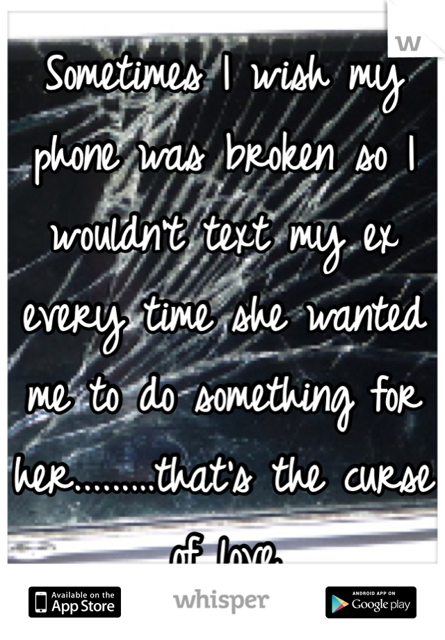 Sometimes I wish my phone was broken so I wouldn't text my ex every time she wanted me to do something for her......…that's the curse of love
