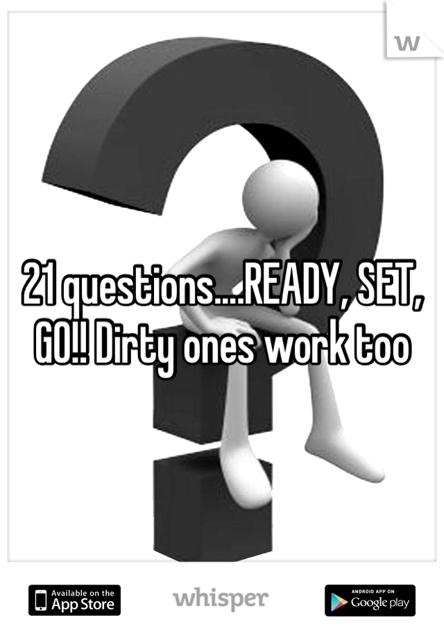 21 questions....READY, SET, GO!! Dirty ones work too
