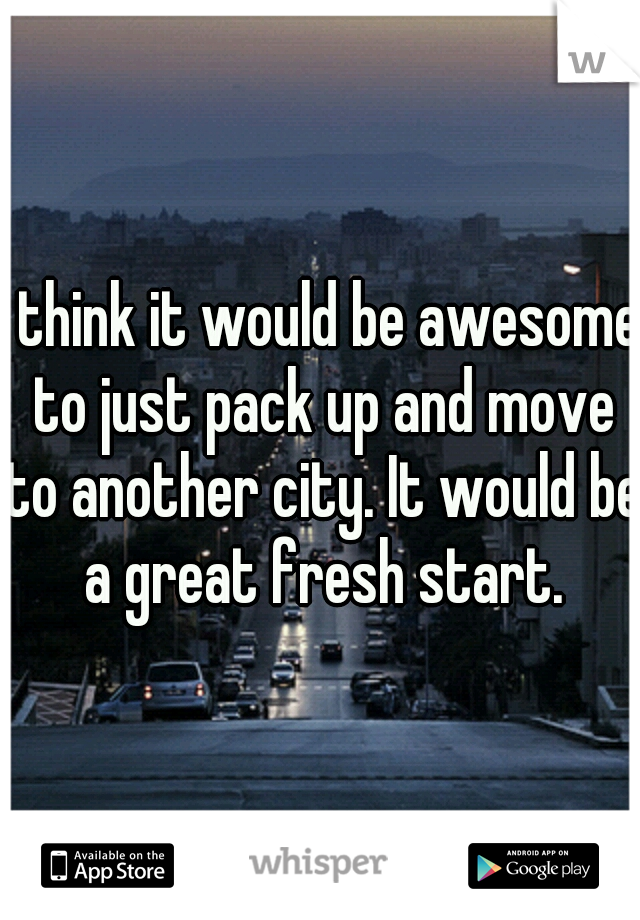 I think it would be awesome to just pack up and move to another city. It would be a great fresh start.