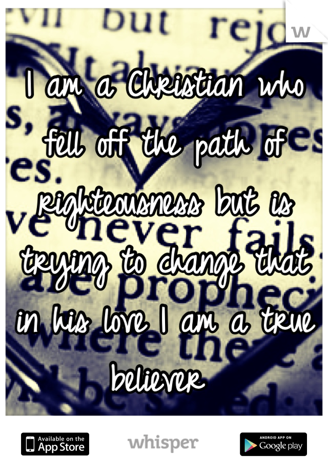 I am a Christian who fell off the path of righteousness but is trying to change that in his love I am a true believer