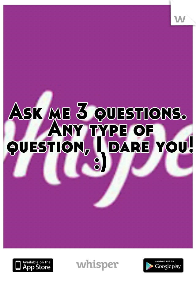 Ask me 3 questions. Any type of question, I dare you! :)