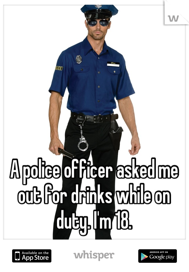 A police officer asked me out for drinks while on duty. I'm 18.