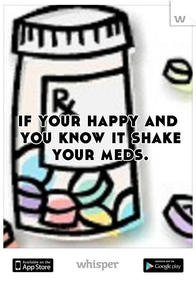 if your happy and you know it shake your meds.
