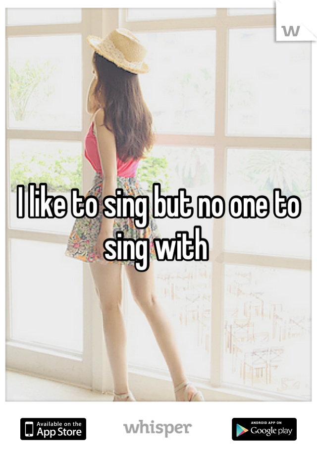 I like to sing but no one to sing with