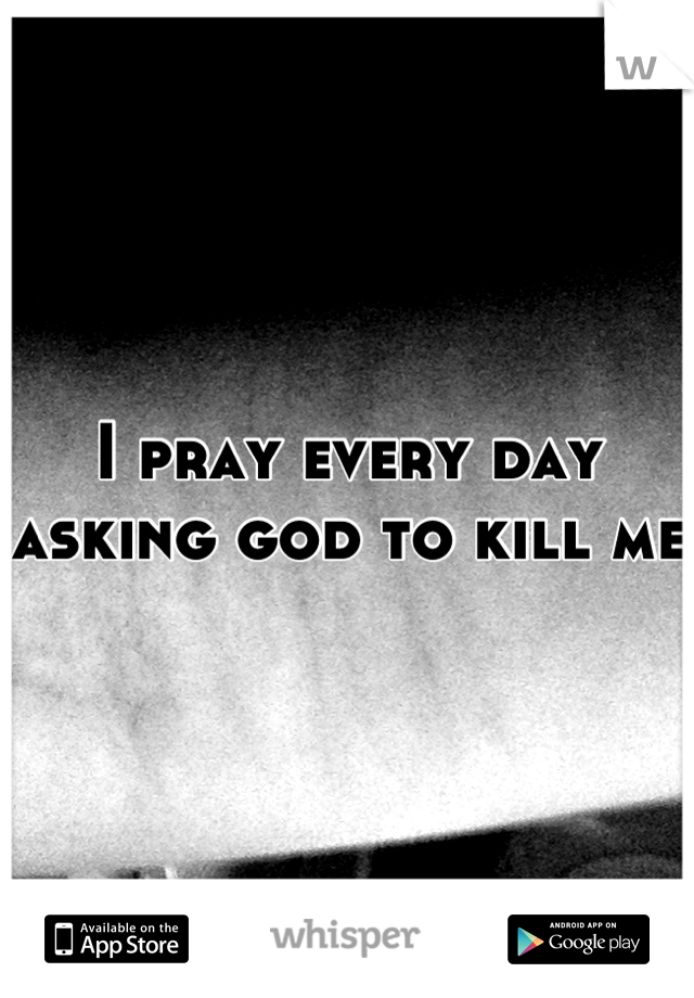 I pray every day asking god to kill me