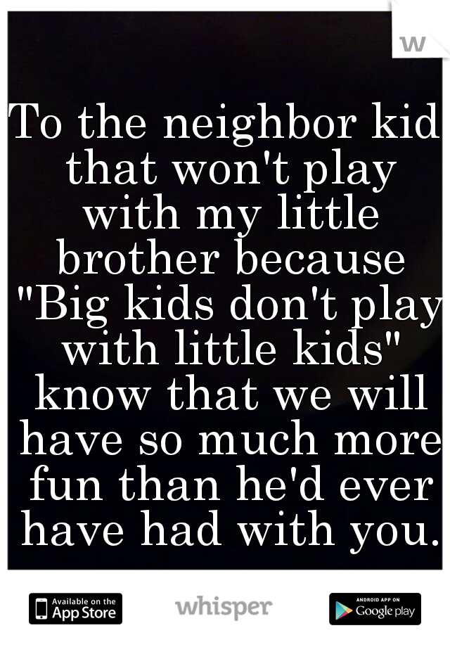 "To the neighbor kid that won't play with my little brother because ""Big kids don't play with little kids"" know that we will have so much more fun than he'd ever have had with you."