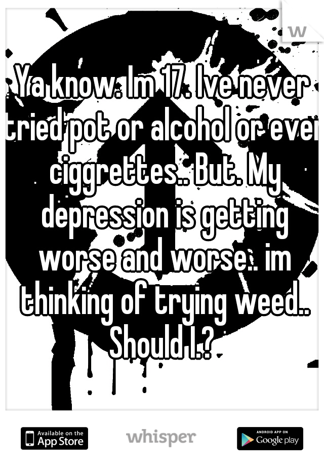 Ya know. Im 17. Ive never tried pot or alcohol or even ciggrettes.. But. My depression is getting worse and worse.. im thinking of trying weed.. Should I.?
