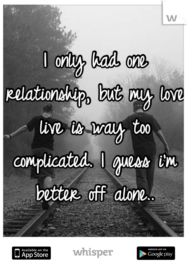 I only had one relationship, but my love live is way too complicated. I guess i'm better off alone..