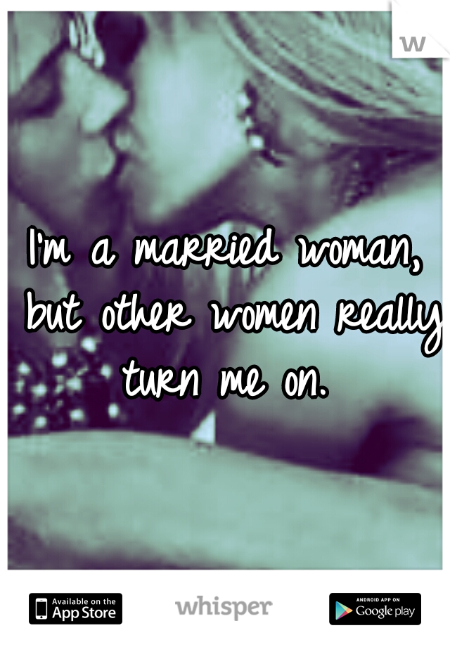 I'm a married woman, but other women really turn me on.