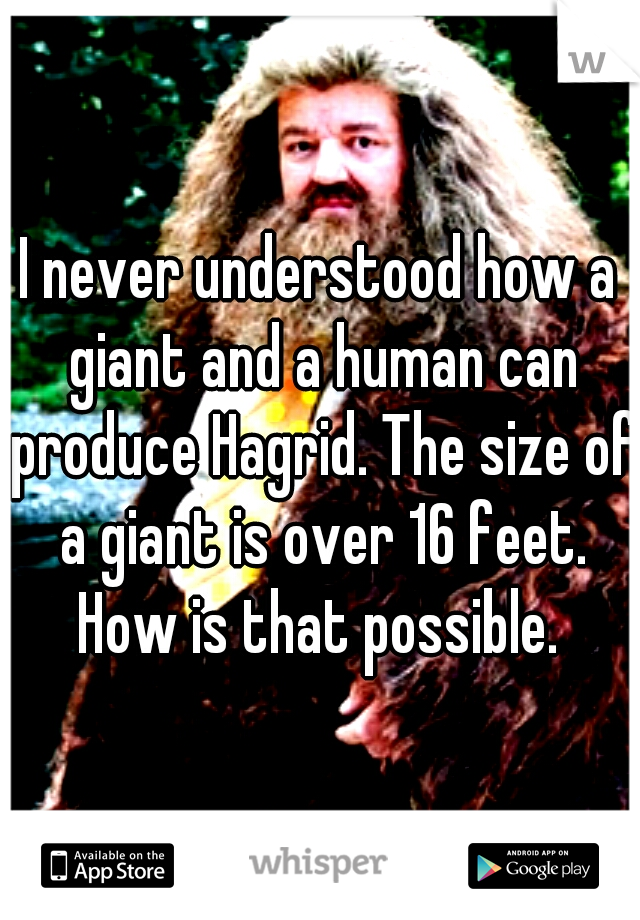 I never understood how a giant and a human can produce Hagrid. The size of a giant is over 16 feet. How is that possible.